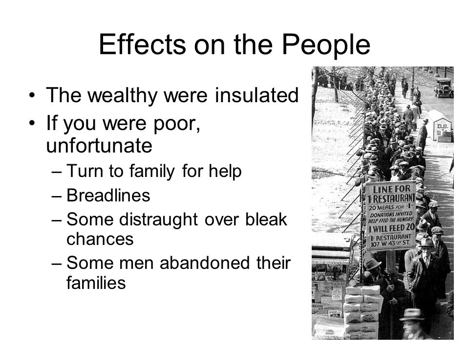 Effects on the People The wealthy were insulated If you were poor, unfortunate –Turn to family for help –Breadlines –Some distraught over bleak chances –Some men abandoned their families