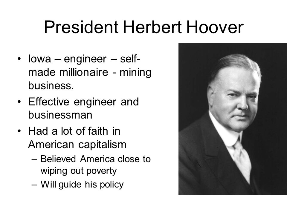 President Herbert Hoover Iowa – engineer – self- made millionaire - mining business.
