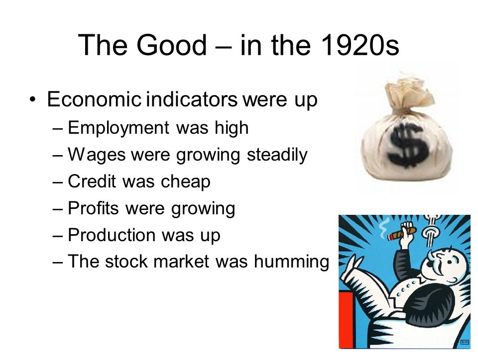 The Good – in the 1920s Economic indicators were up –Employment was high –Wages were growing steadily –Credit was cheap –Profits were growing –Production was up –The stock market was humming