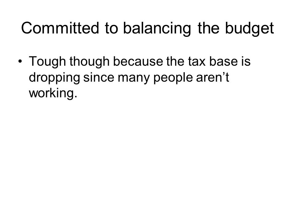 Committed to balancing the budget Tough though because the tax base is dropping since many people aren't working.