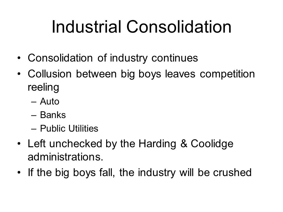 Industrial Consolidation Consolidation of industry continues Collusion between big boys leaves competition reeling –Auto –Banks –Public Utilities Left unchecked by the Harding & Coolidge administrations.