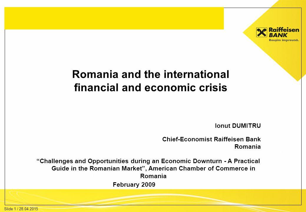 Slide 1 / 28.04.2015 Romania and the international financial and economic crisis Ionut DUMITRU Chief-Economist Raiffeisen Bank Romania February 2009 Challenges and Opportunities during an Economic Downturn - A Practical Guide in the Romanian Market , American Chamber of Commerce in Romania