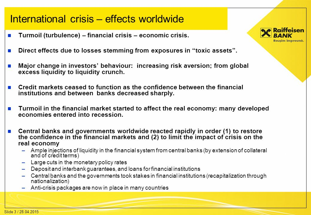 Slide 4 / 28.04.2015 International crisis – effects on Romania No direct effects of the subprime crisis on the Romanian economy –Banks in Romania had no direct exposure to the subprime market in the US, while mother banks abroad had also only a very low exposure to toxic assets .
