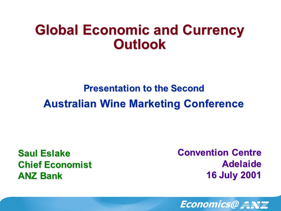 Economics@ Global Economic and Currency Outlook Saul Eslake Chief Economist ANZ Bank Convention Centre Adelaide 16 July 2001 Presentation to the Second Australian Wine Marketing Conference