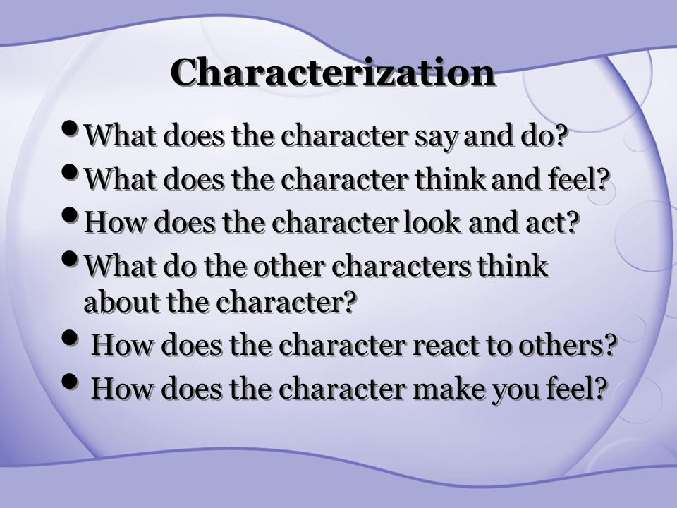Characterization What does the character say and do? What does the character think and feel? How does the character look and act? What do the other ch
