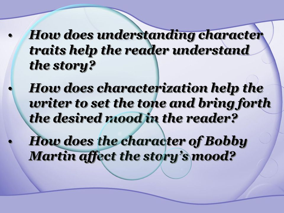 How does understanding character traits help the reader understand the story? How does characterization help the writer to set the tone and bring fort