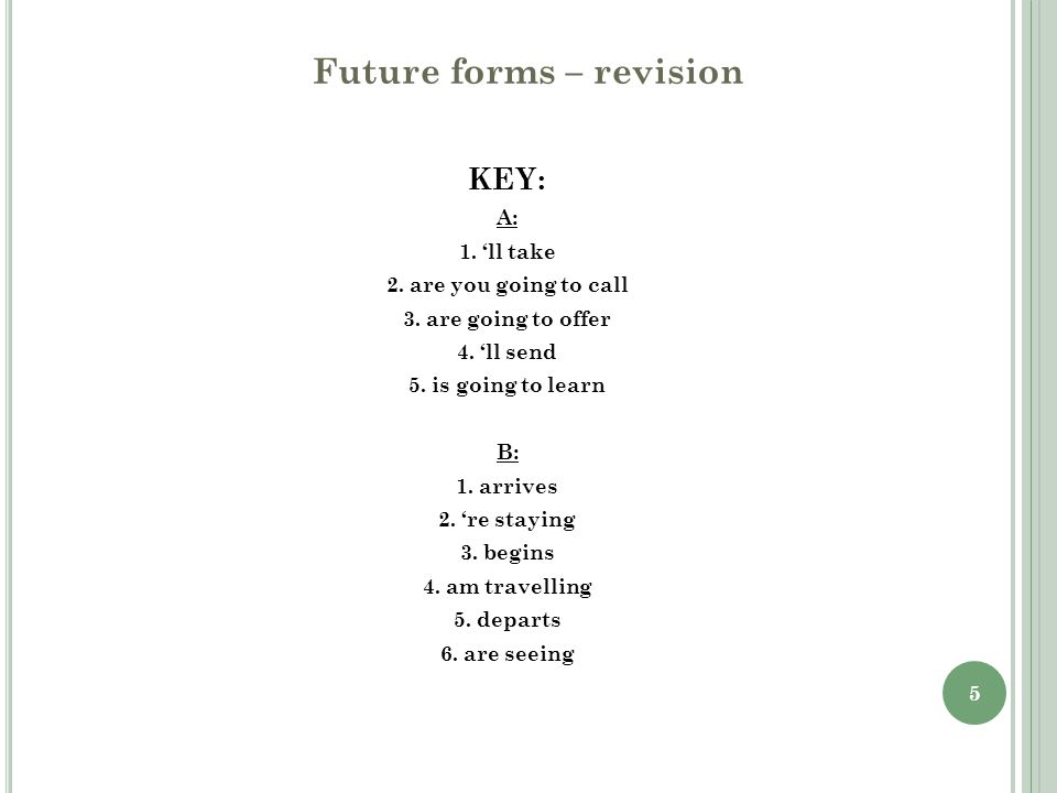 6 Future forms – revision C Complete the sentences using one of the future forms: 1) The train __________ at 11:45.