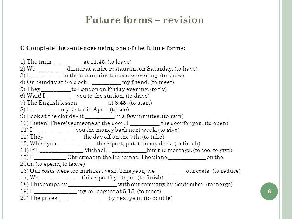6 Future forms – revision C Complete the sentences using one of the future forms: 1) The train __________ at 11:45. (to leave) 2) We __________ dinner