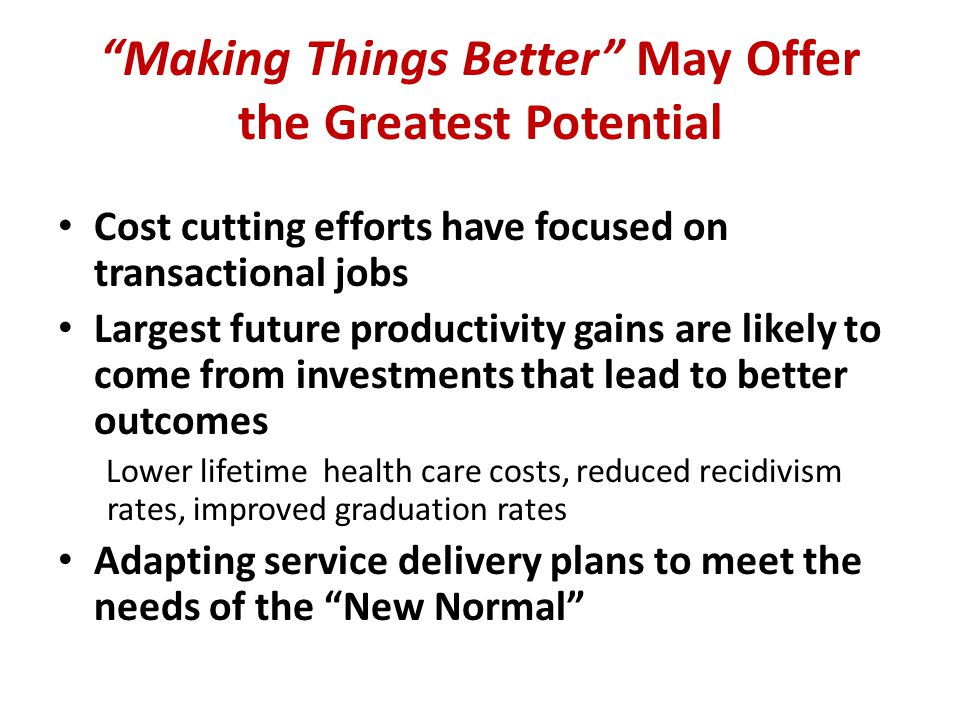Making Things Better May Offer the Greatest Potential Cost cutting efforts have focused on transactional jobs Largest future productivity gains are likely to come from investments that lead to better outcomes Lower lifetime health care costs, reduced recidivism rates, improved graduation rates Adapting service delivery plans to meet the needs of the New Normal