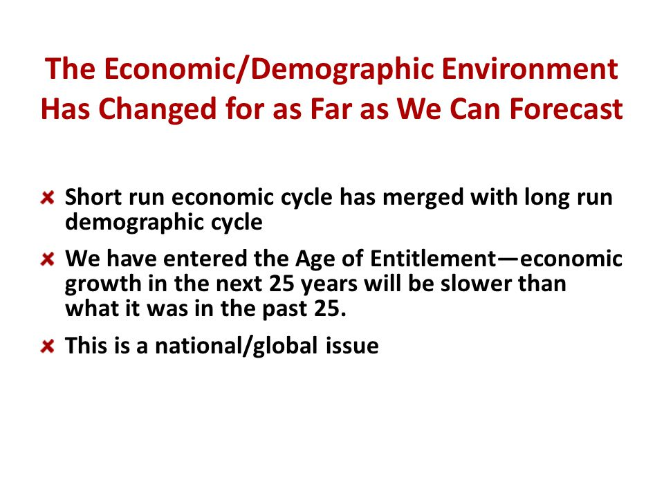 The Economic/Demographic Environment Has Changed for as Far as We Can Forecast Short run economic cycle has merged with long run demographic cycle We have entered the Age of Entitlement—economic growth in the next 25 years will be slower than what it was in the past 25.