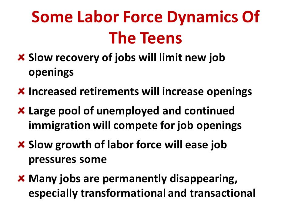 Some Labor Force Dynamics Of The Teens Slow recovery of jobs will limit new job openings Increased retirements will increase openings Large pool of unemployed and continued immigration will compete for job openings Slow growth of labor force will ease job pressures some Many jobs are permanently disappearing, especially transformational and transactional