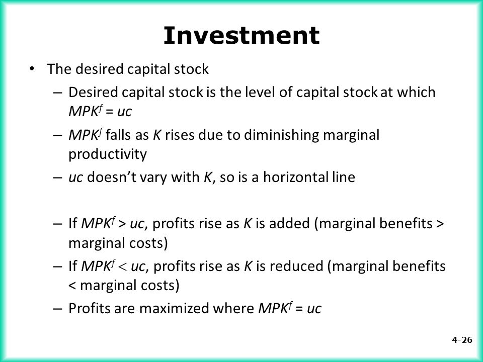 4-26 Investment The desired capital stock – Desired capital stock is the level of capital stock at which MPK f = uc – MPK f falls as K rises due to di