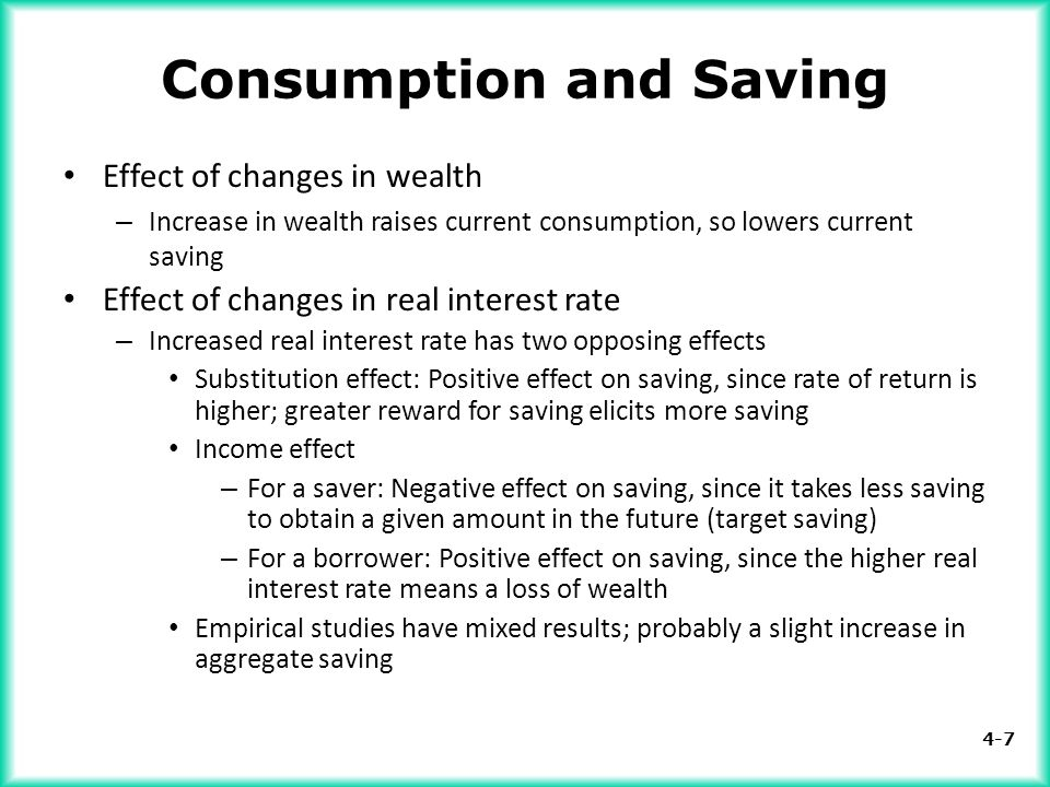 4-7 Consumption and Saving Effect of changes in wealth – Increase in wealth raises current consumption, so lowers current saving Effect of changes in