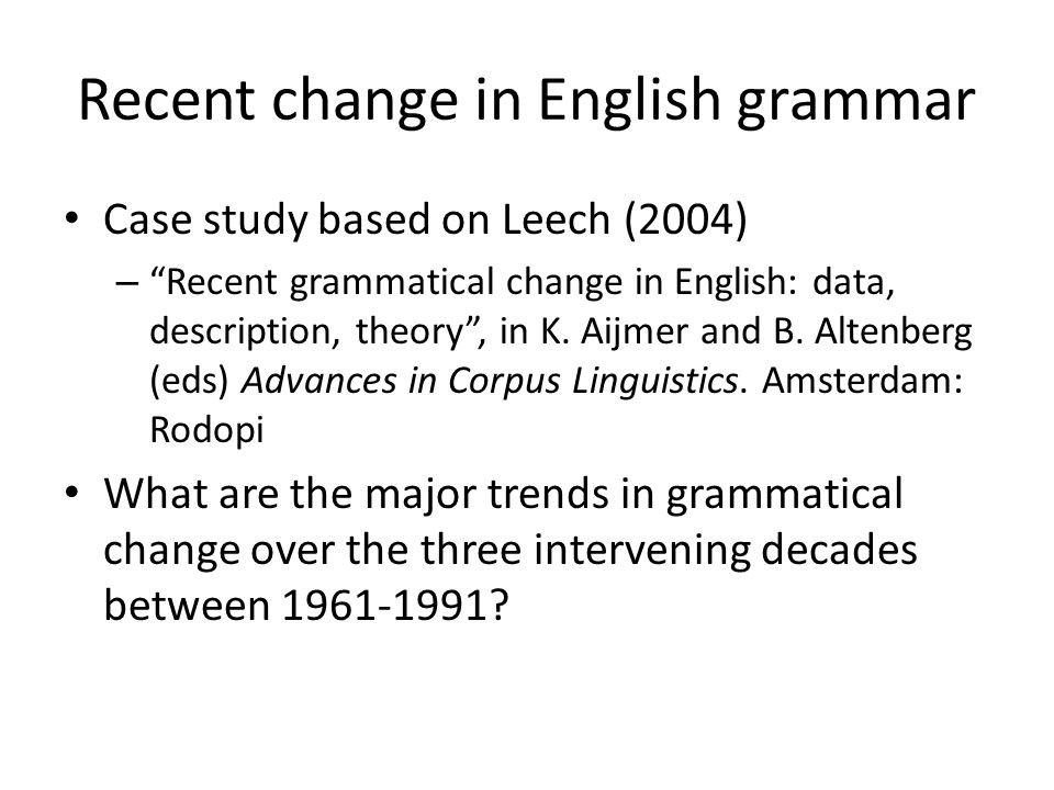 Recent change in English grammar Case study based on Leech (2004) – Recent grammatical change in English: data, description, theory , in K.