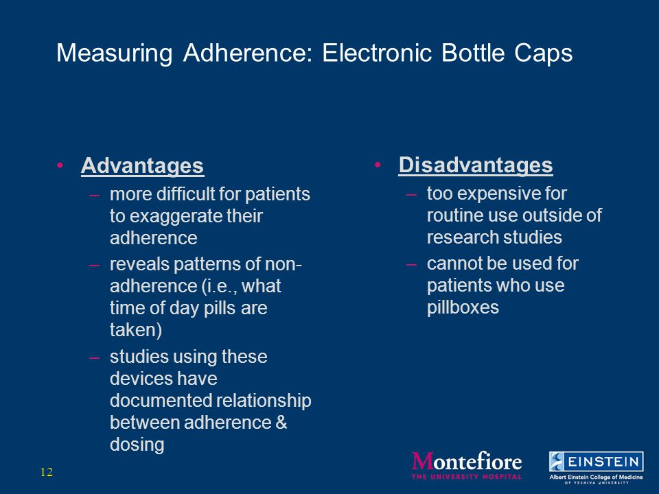 Measuring Adherence: Electronic Bottle Caps Advantages –more difficult for patients to exaggerate their adherence –reveals patterns of non- adherence (i.e., what time of day pills are taken) –studies using these devices have documented relationship between adherence & dosing Disadvantages –too expensive for routine use outside of research studies –cannot be used for patients who use pillboxes 12