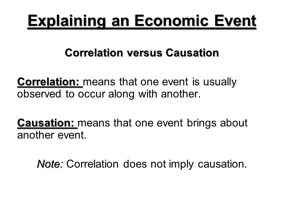 Explaining an Economic Event Correlation versus Causation Correlation: Correlation: means that one event is usually observed to occur along with another.