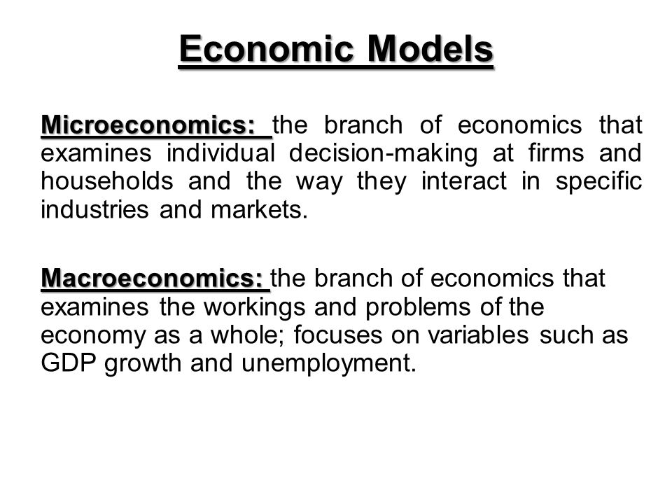 Economic Models Microeconomics: Microeconomics: the branch of economics that examines individual decision-making at firms and households and the way they interact in specific industries and markets.