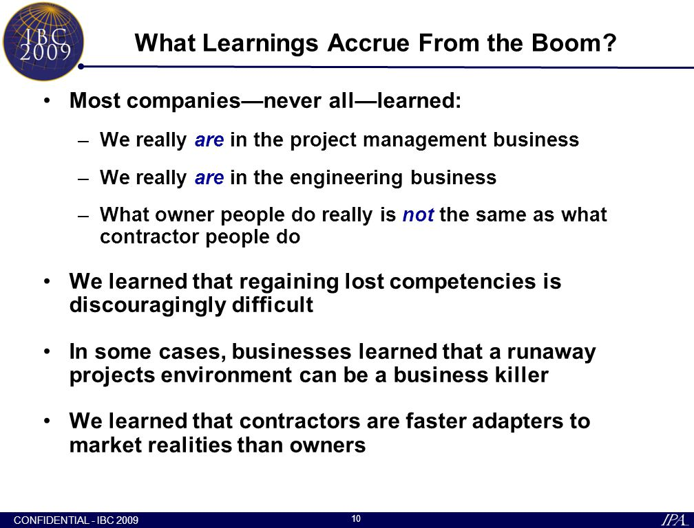 CONFIDENTIAL - IBC 2009 10 What Learnings Accrue From the Boom? Most companies—never all—learned: –We really are in the project management business –W