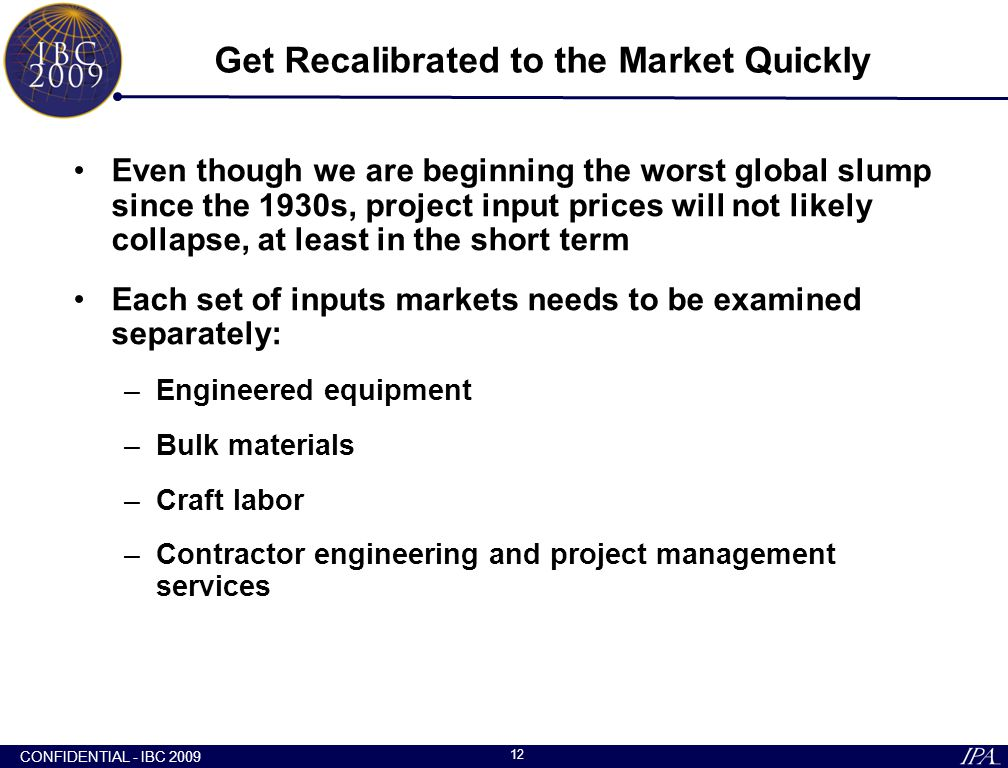 CONFIDENTIAL - IBC 2009 12 Get Recalibrated to the Market Quickly Even though we are beginning the worst global slump since the 1930s, project input p