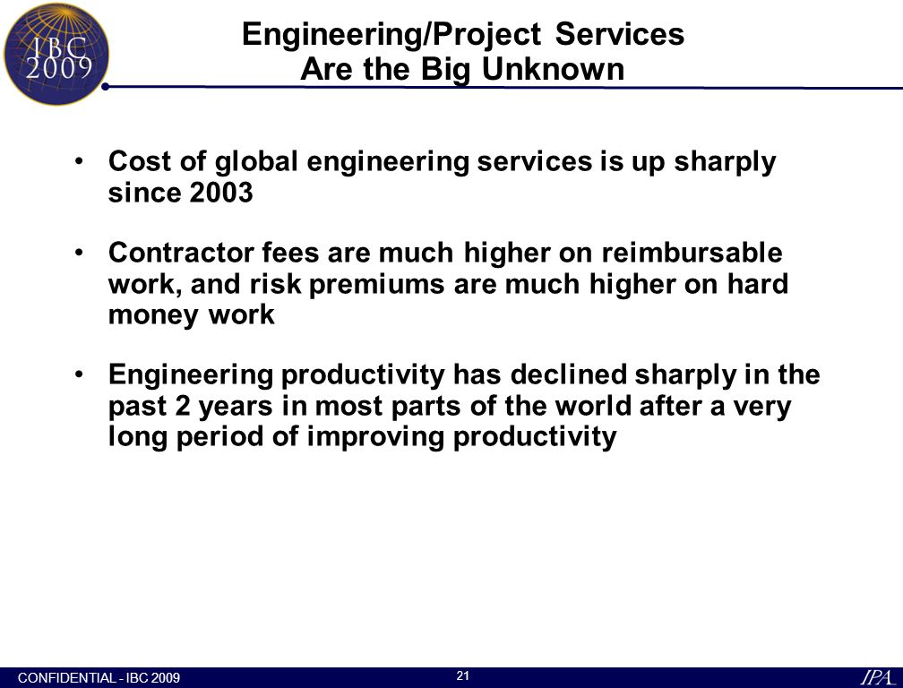 CONFIDENTIAL - IBC 2009 21 Engineering/Project Services Are the Big Unknown Cost of global engineering services is up sharply since 2003 Contractor fe