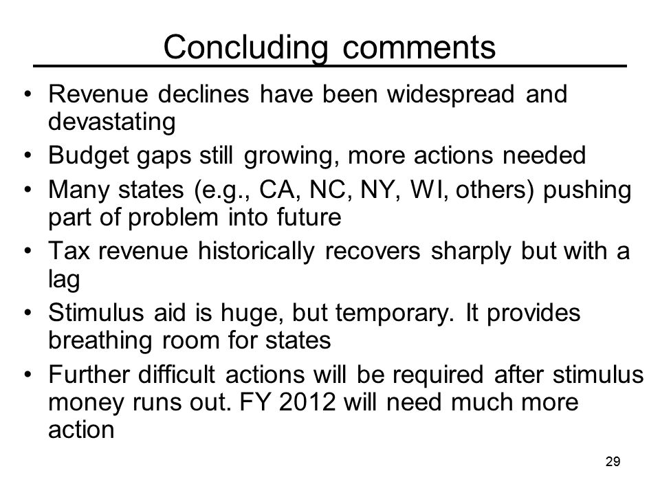 29 Concluding comments Revenue declines have been widespread and devastating Budget gaps still growing, more actions needed Many states (e.g., CA, NC, NY, WI, others) pushing part of problem into future Tax revenue historically recovers sharply but with a lag Stimulus aid is huge, but temporary.
