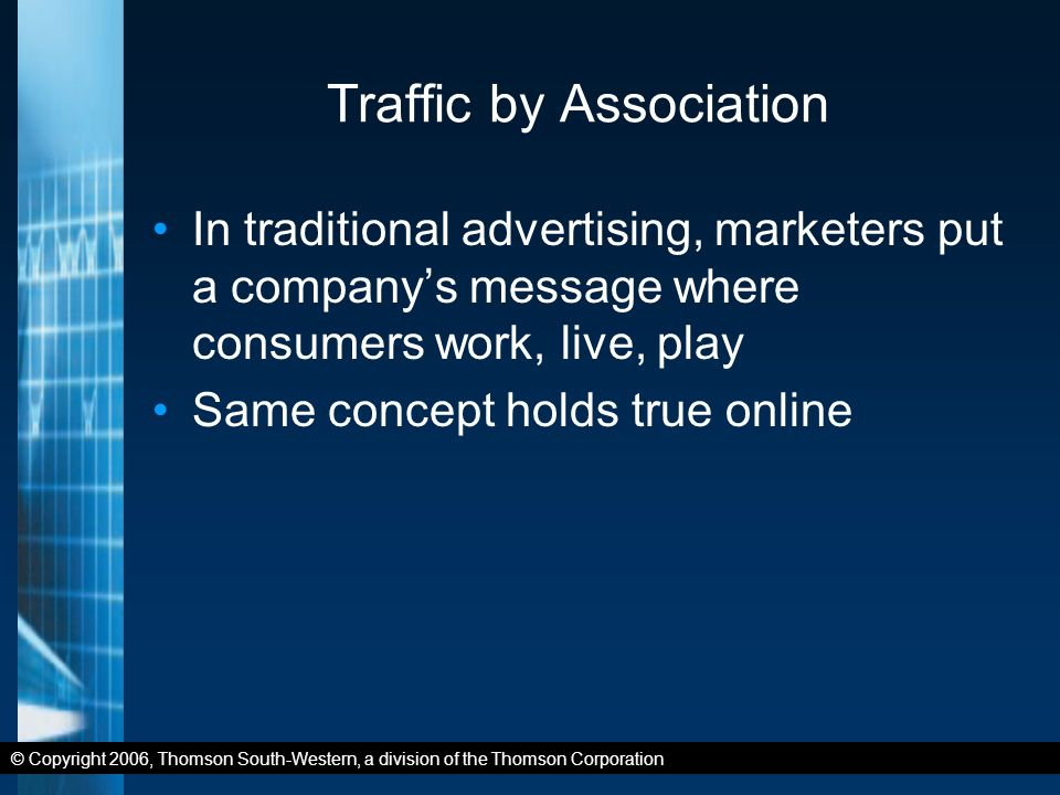 © Copyright 2006, Thomson South-Western, a division of the Thomson Corporation Traffic by Association In traditional advertising, marketers put a company's message where consumers work, live, play Same concept holds true online