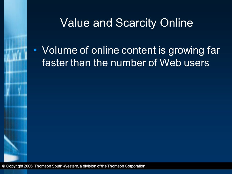 © Copyright 2006, Thomson South-Western, a division of the Thomson Corporation Value and Scarcity Online Volume of online content is growing far faster than the number of Web users