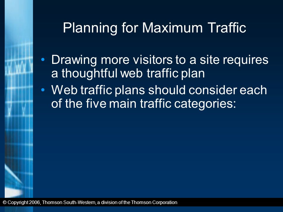 © Copyright 2006, Thomson South-Western, a division of the Thomson Corporation Planning for Maximum Traffic Drawing more visitors to a site requires a thoughtful web traffic plan Web traffic plans should consider each of the five main traffic categories: