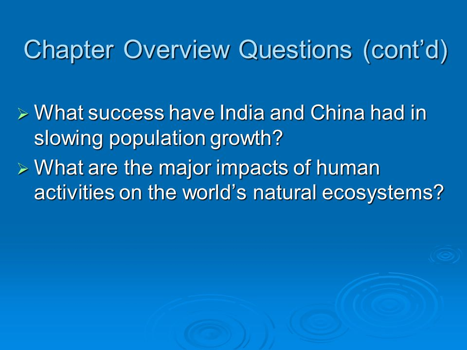 Chapter Overview Questions (cont'd)  What success have India and China had in slowing population growth?  What are the major impacts of human activi