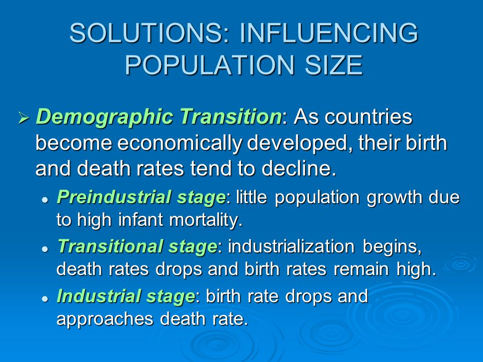 SOLUTIONS: INFLUENCING POPULATION SIZE  Demographic Transition: As countries become economically developed, their birth and death rates tend to decline.