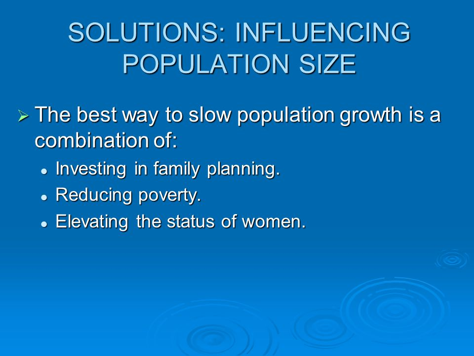 SOLUTIONS: INFLUENCING POPULATION SIZE  The best way to slow population growth is a combination of: Investing in family planning. Investing in family