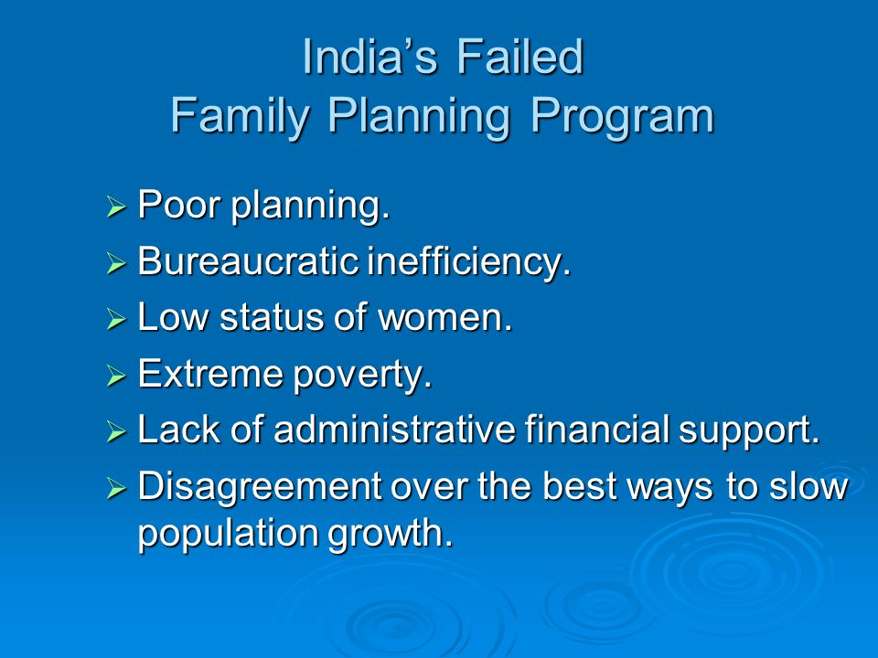 India's Failed Family Planning Program  Poor planning.  Bureaucratic inefficiency.  Low status of women.  Extreme poverty.  Lack of administrativ