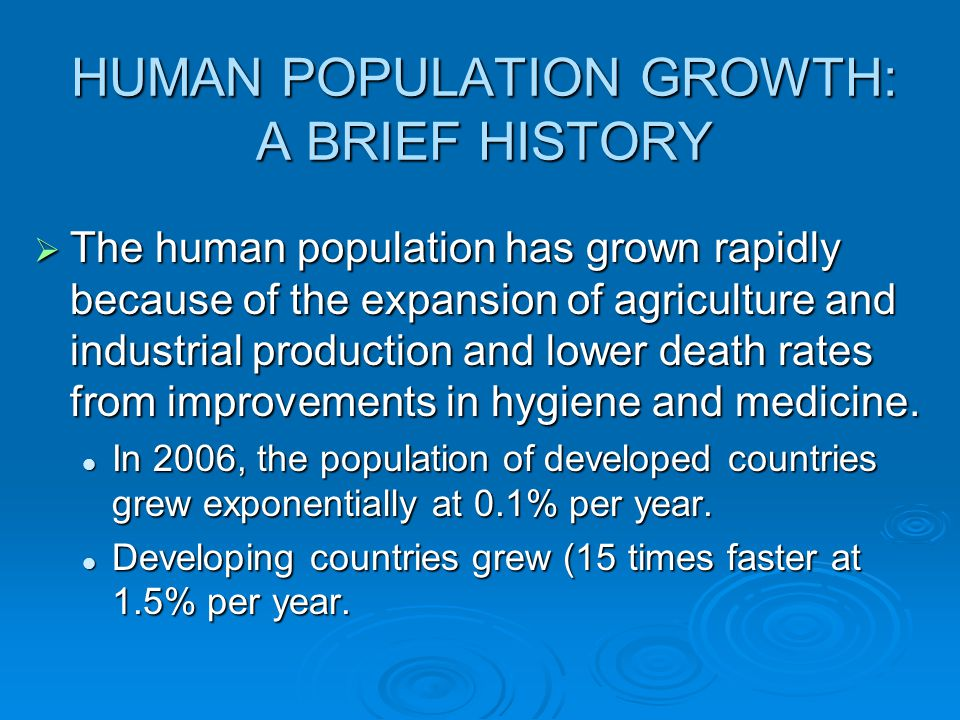 HUMAN POPULATION GROWTH: A BRIEF HISTORY  The human population has grown rapidly because of the expansion of agriculture and industrial production and lower death rates from improvements in hygiene and medicine.