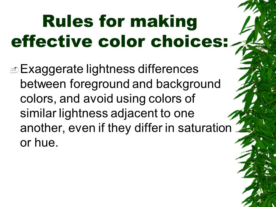 Rules for making effective color choices:  Exaggerate lightness differences between foreground and background colors, and avoid using colors of simil