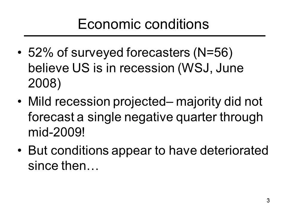 3 Economic conditions 52% of surveyed forecasters (N=56) believe US is in recession (WSJ, June 2008) Mild recession projected– majority did not forecast a single negative quarter through mid-2009.