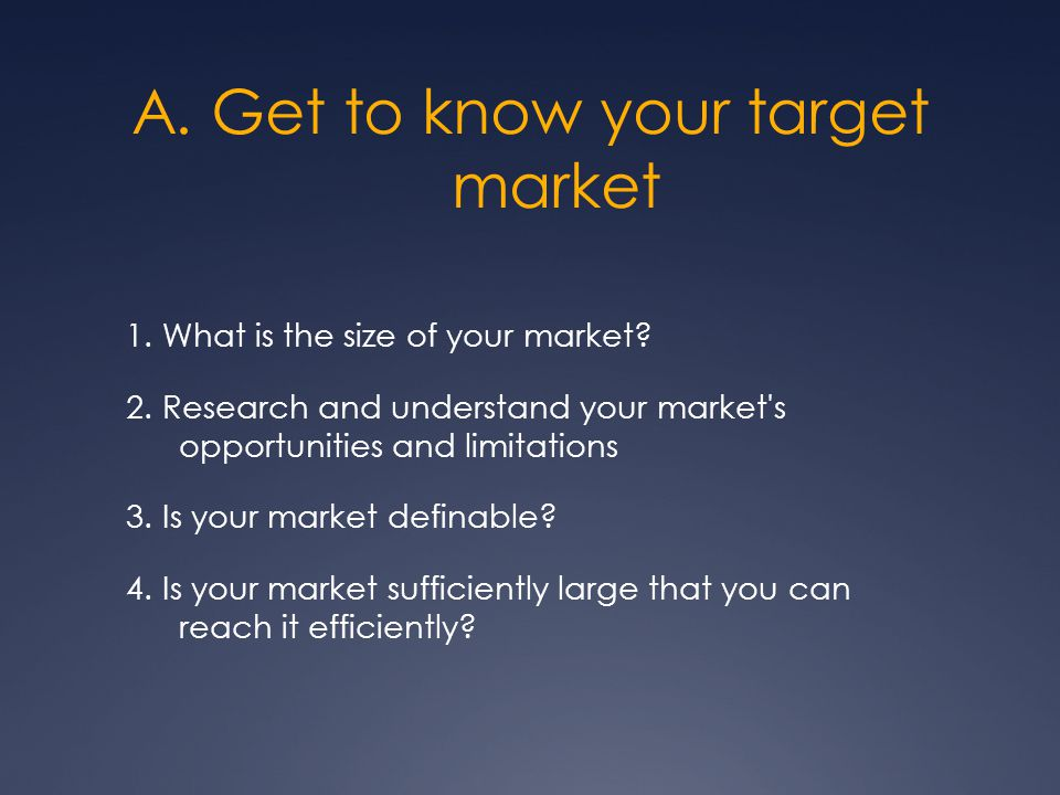 A. Get to know your target market 1. What is the size of your market.