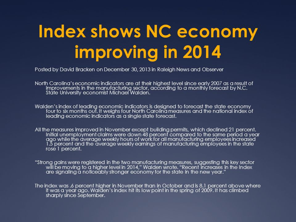 Index shows NC economy improving in 2014 Posted by David Bracken on December 30, 2013 in Raleigh News and Observer North Carolina's economic indicators are at their highest level since early 2007 as a result of improvements in the manufacturing sector, according to a monthly forecast by N.C.