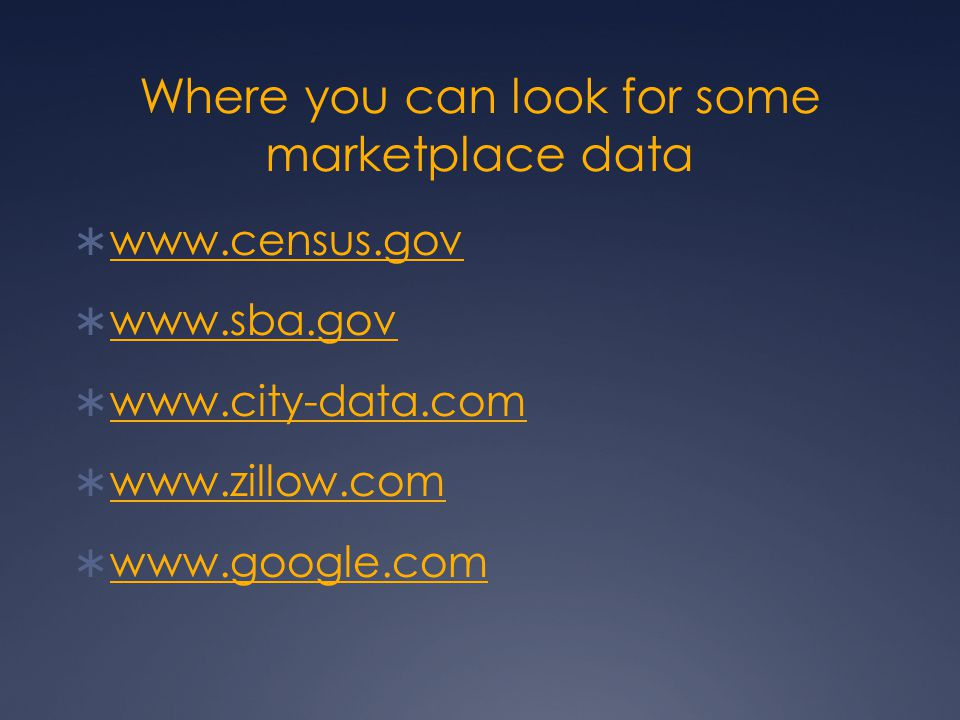 Where you can look for some marketplace data  www.census.gov www.census.gov  www.sba.gov www.sba.gov  www.city-data.com www.city-data.com  www.zillow.com www.zillow.com  www.google.com www.google.com
