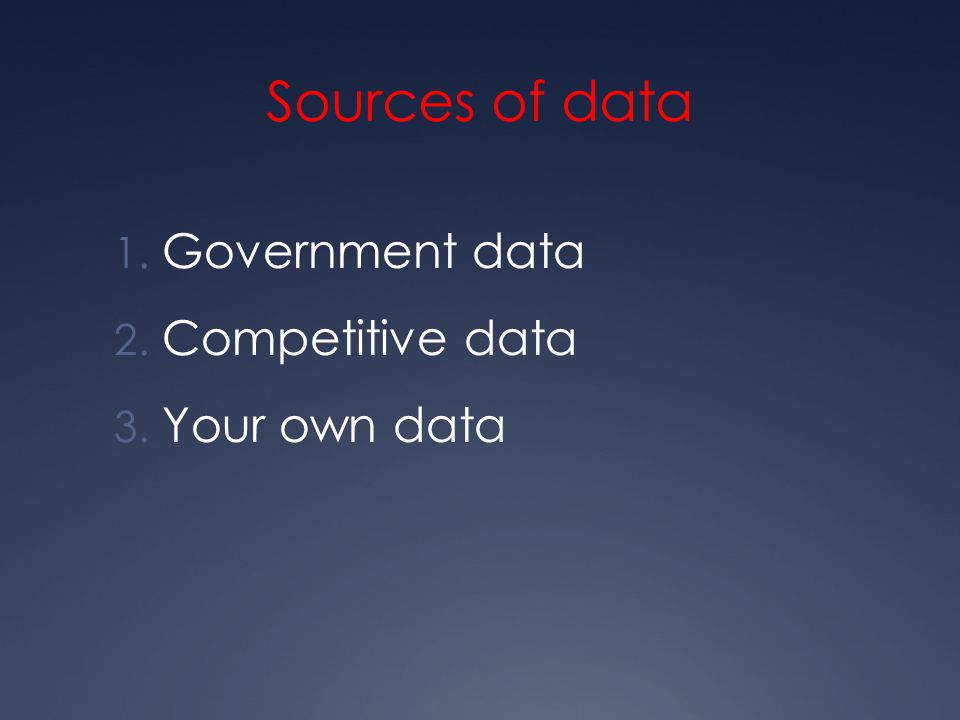 Sources of data 1. Government data 2. Competitive data 3. Your own data