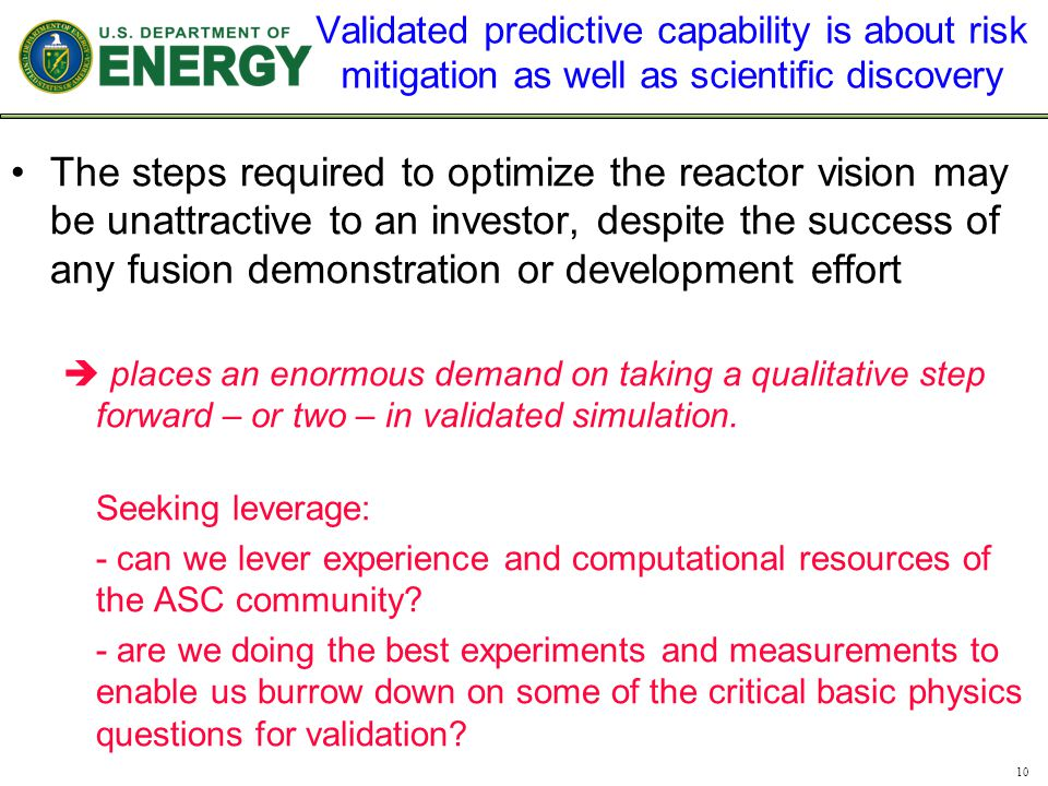 Validated predictive capability is about risk mitigation as well as scientific discovery The steps required to optimize the reactor vision may be unattractive to an investor, despite the success of any fusion demonstration or development effort  places an enormous demand on taking a qualitative step forward – or two – in validated simulation.