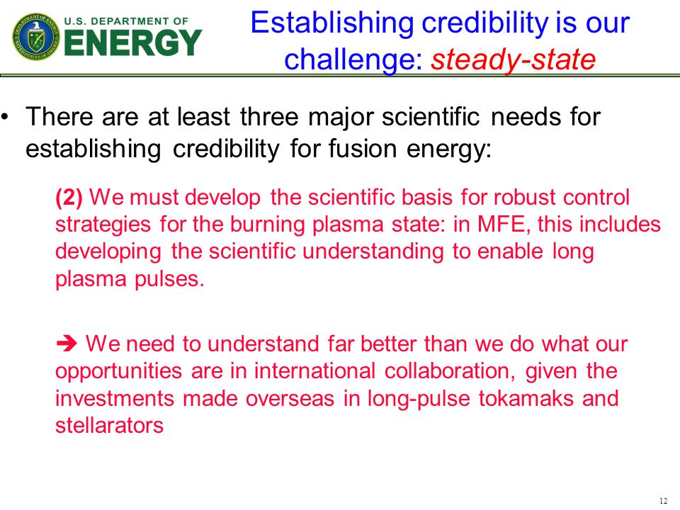Establishing credibility is our challenge: steady-state There are at least three major scientific needs for establishing credibility for fusion energy: (2) We must develop the scientific basis for robust control strategies for the burning plasma state: in MFE, this includes developing the scientific understanding to enable long plasma pulses.