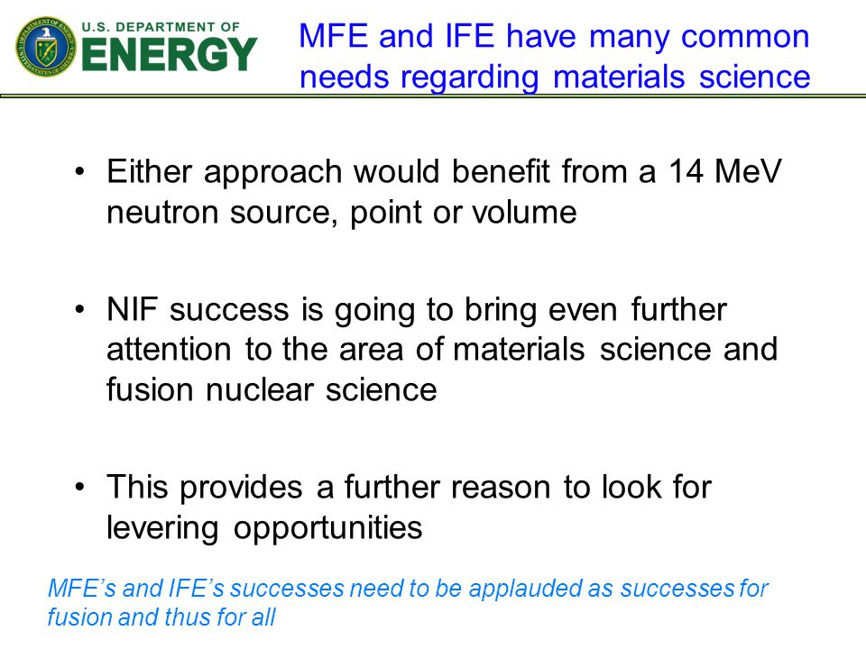 MFE and IFE have many common needs regarding materials science Either approach would benefit from a 14 MeV neutron source, point or volume NIF success is going to bring even further attention to the area of materials science and fusion nuclear science This provides a further reason to look for levering opportunities MFE's and IFE's successes need to be applauded as successes for fusion and thus for all