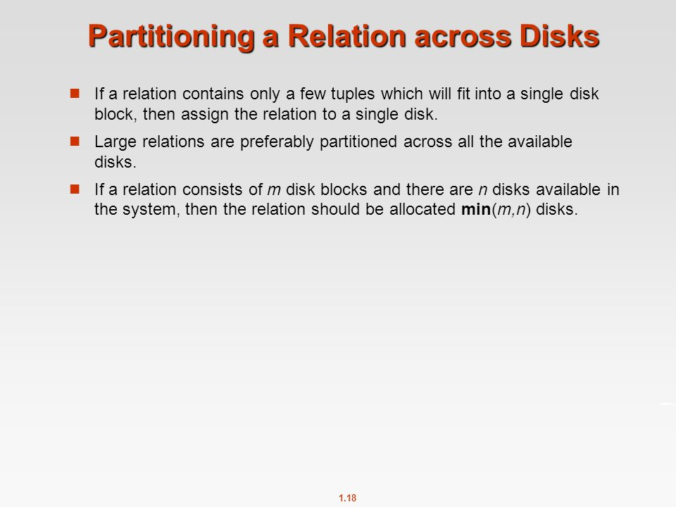 1.18 Partitioning a Relation across Disks If a relation contains only a few tuples which will fit into a single disk block, then assign the relation t