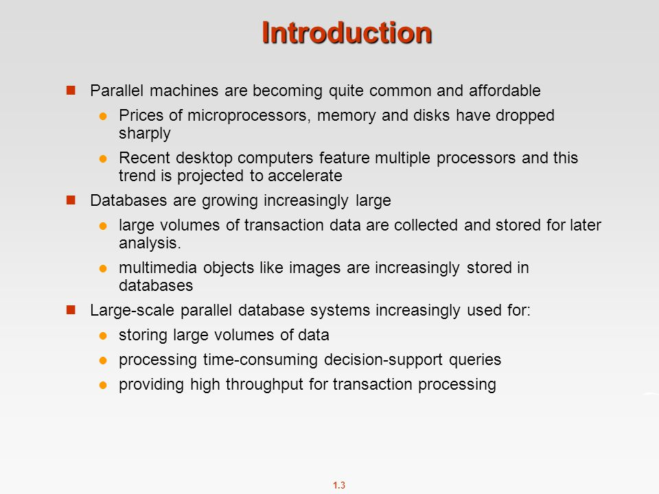 1.3 Introduction Parallel machines are becoming quite common and affordable Prices of microprocessors, memory and disks have dropped sharply Recent de