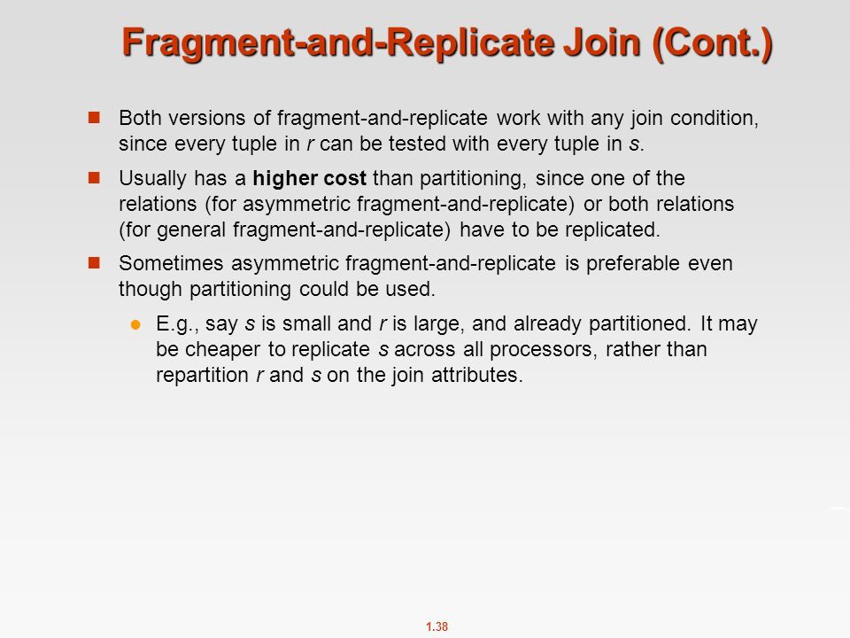 1.38 Fragment-and-Replicate Join (Cont.) Both versions of fragment-and-replicate work with any join condition, since every tuple in r can be tested wi