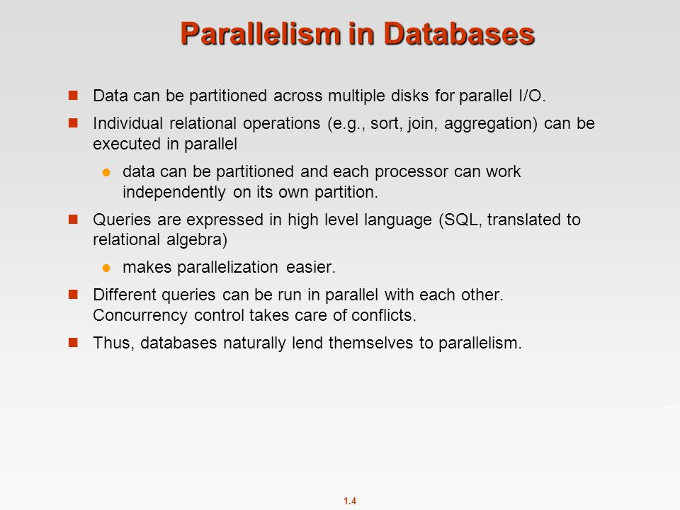 1.4 Parallelism in Databases Data can be partitioned across multiple disks for parallel I/O. Individual relational operations (e.g., sort, join, aggre