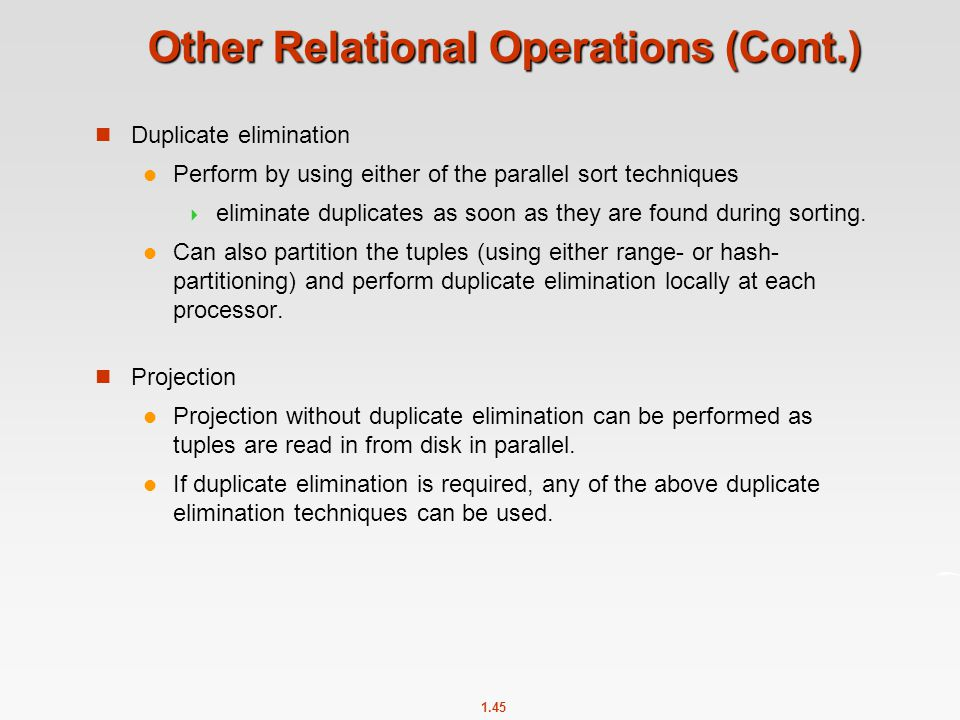 1.45 Other Relational Operations (Cont.) Duplicate elimination Perform by using either of the parallel sort techniques  eliminate duplicates as soon