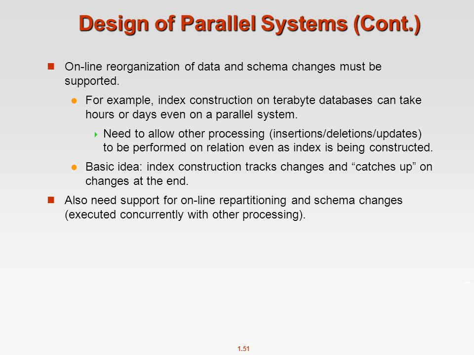 1.51 Design of Parallel Systems (Cont.) On-line reorganization of data and schema changes must be supported. For example, index construction on teraby