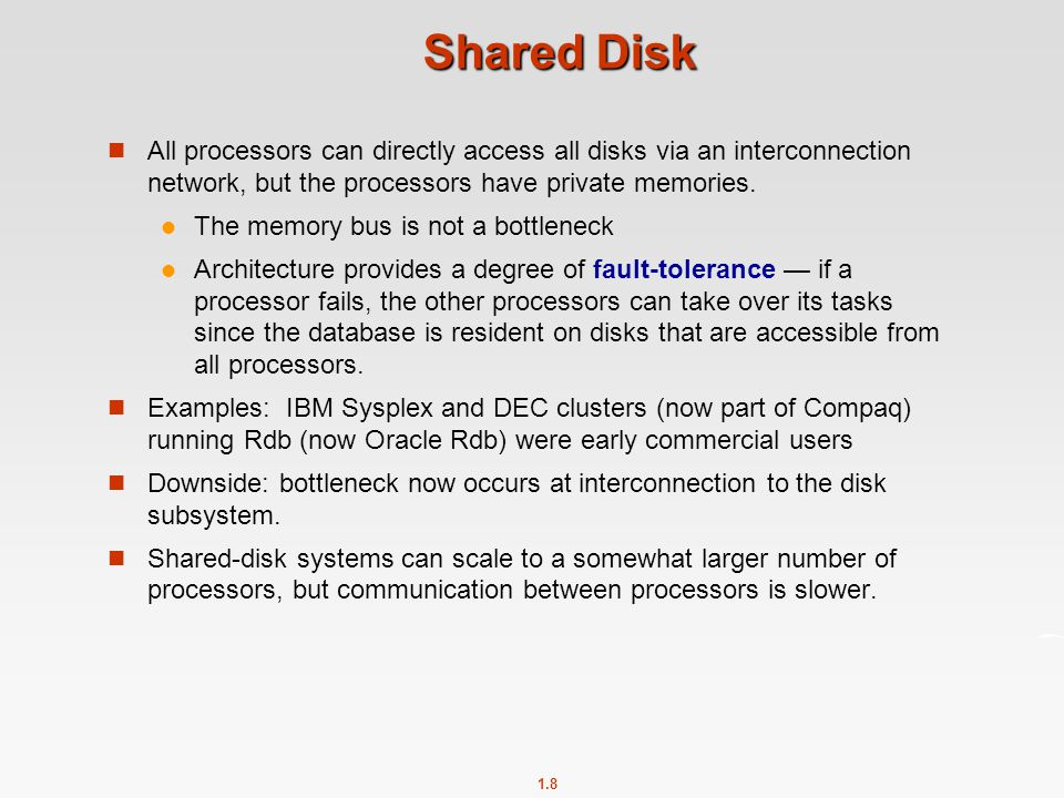 1.8 Shared Disk All processors can directly access all disks via an interconnection network, but the processors have private memories. The memory bus