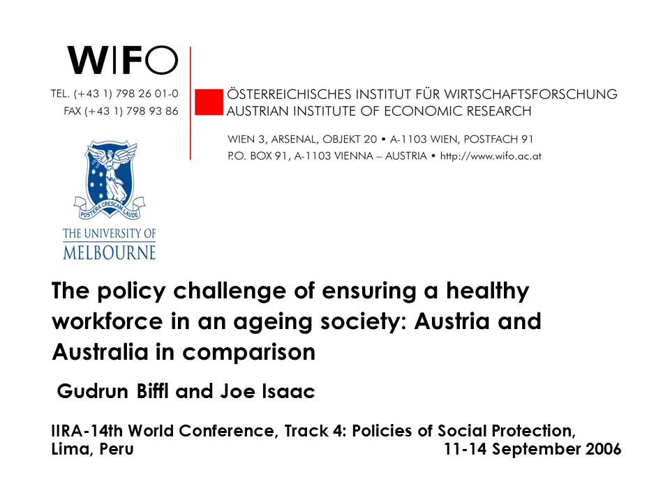 Gudrun Biffl and Joe Isaac The policy challenge of ensuring a healthy workforce in an ageing society: Austria and Australia in comparison IIRA-14th World Conference, Track 4: Policies of Social Protection, Lima, Peru 11-14 September 2006
